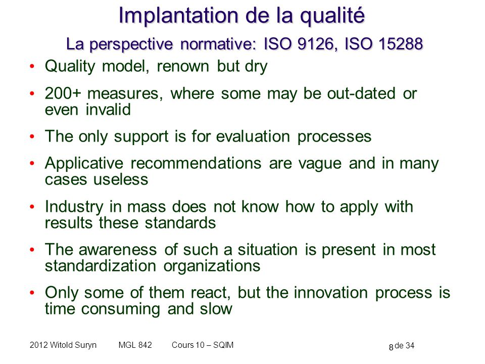 8 de 34 Cours 10 – SQIMMGL 8422012 Witold Suryn Implantation de la qualité La perspective normative: ISO 9126, ISO 15288 Quality model, renown but dry