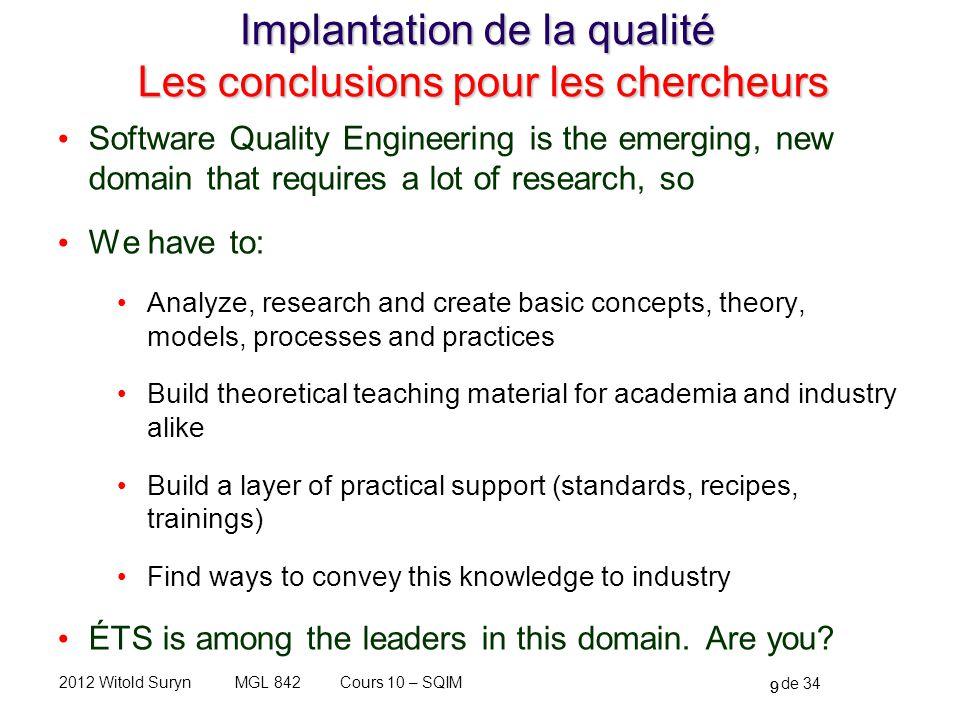 9 de 34 Cours 10 – SQIMMGL 8422012 Witold Suryn Implantation de la qualité Les conclusions pour les chercheurs Software Quality Engineering is the eme