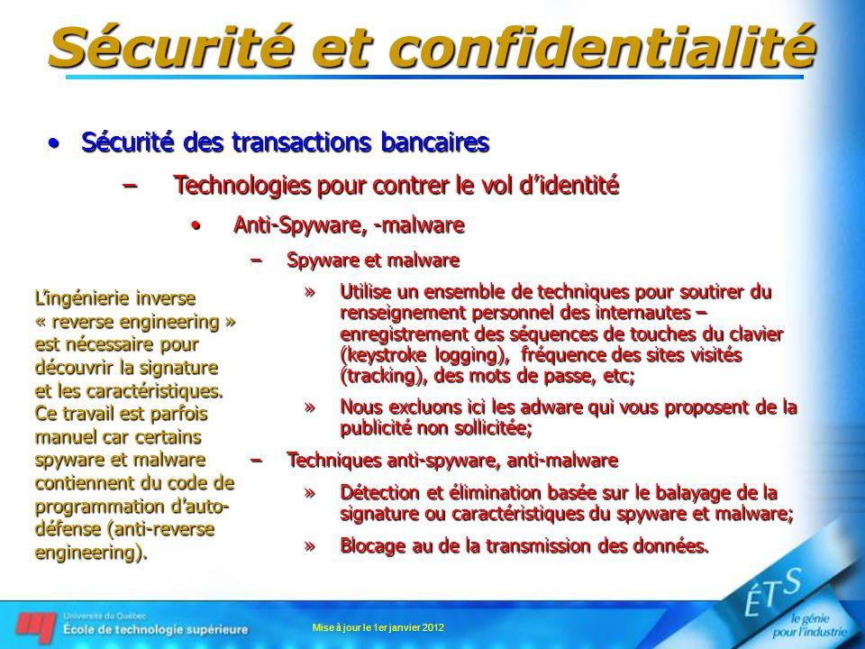 Sécurité et confidentialité Sécurité des transactions bancairesSécurité des transactions bancaires –Technologies pour contrer le vol didentité Anti-Spyware, -malwareAnti-Spyware, -malware –Spyware et malware »Utilise un ensemble de techniques pour soutirer du renseignement personnel des internautes – enregistrement des séquences de touches du clavier (keystroke logging), fréquence des sites visités (tracking), des mots de passe, etc; »Nous excluons ici les adware qui vous proposent de la publicité non sollicitée; –Techniques anti-spyware, anti-malware »Détection et élimination basée sur le balayage de la signature ou caractéristiques du spyware et malware; »Blocage au de la transmission des données.
