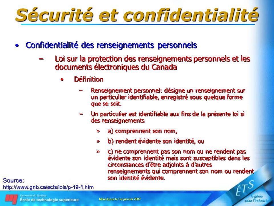 Mise à jour le 1er janvier 2007 Sécurité et confidentialité Confidentialité des renseignements personnelsConfidentialité des renseignements personnels –Loi sur la protection des renseignements personnels et les documents électroniques du Canada DéfinitionDéfinition –Renseignement personnel: désigne un renseignement sur un particulier identifiable, enregistré sous quelque forme que se soit.
