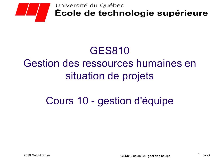 22 GES810 cours 10 – GES810 cours 10 – gestion d équipe de 24 2010 Witold Suryn Exercice 2 Résolution dun conflit (20 min) Une histoire Discussion entre la gestionnaire et la ressource prêtée, inefficace.