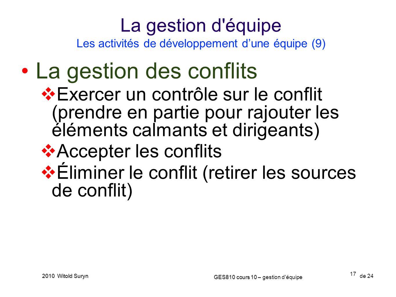 17 GES810 cours 10 – GES810 cours 10 – gestion d'équipe de 24 2010 Witold Suryn La gestion des conflits Exercer un contrôle sur le conflit (prendre en
