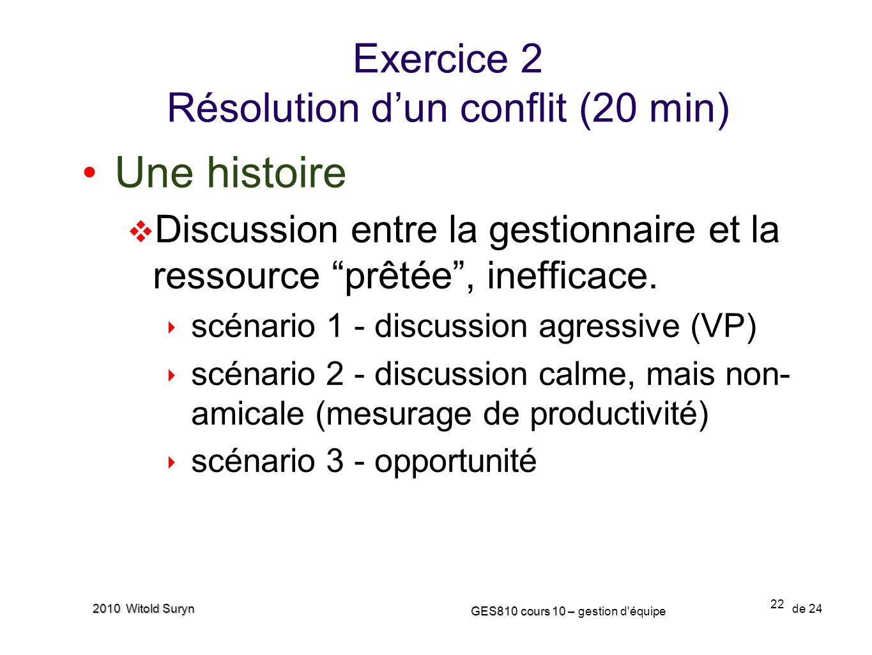 22 GES810 cours 10 – GES810 cours 10 – gestion d'équipe de 24 2010 Witold Suryn Exercice 2 Résolution dun conflit (20 min) Une histoire Discussion ent