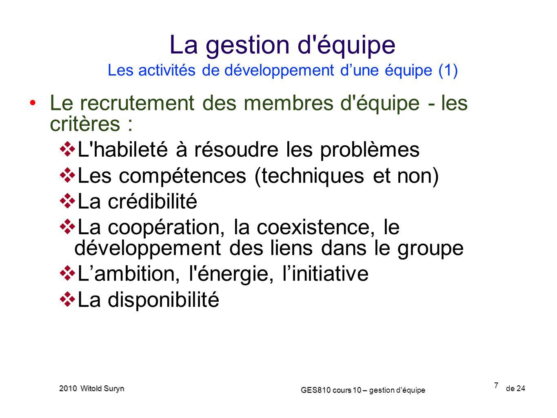 7 GES810 cours 10 – GES810 cours 10 – gestion d'équipe de 24 2010 Witold Suryn Le recrutement des membres d'équipe - les critères : L'habileté à résou