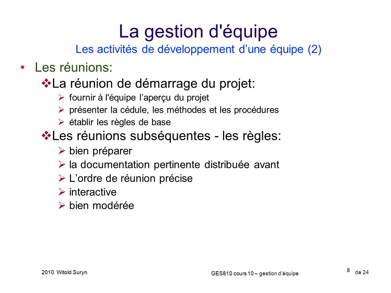 8 GES810 cours 10 – GES810 cours 10 – gestion d'équipe de 24 2010 Witold Suryn Les réunions: La réunion de démarrage du projet: fournir à l'équipe lap
