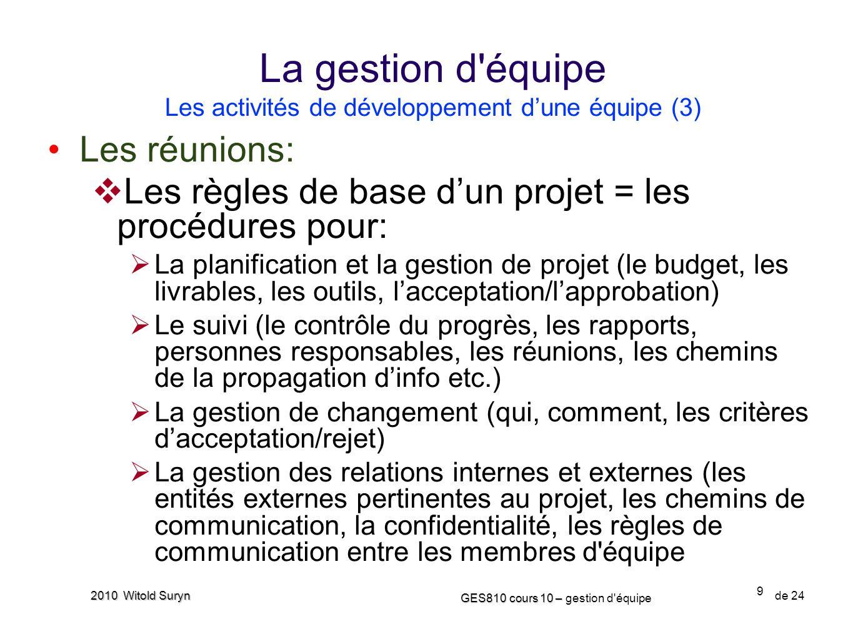 9 GES810 cours 10 – GES810 cours 10 – gestion d'équipe de 24 2010 Witold Suryn Les réunions: Les règles de base dun projet = les procédures pour: La p