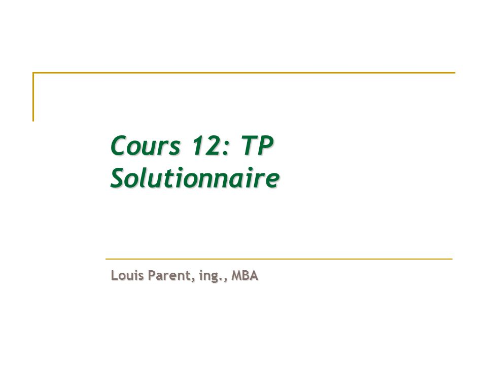 Cours 12: TP Solutionnaire Louis Parent, ing., MBA