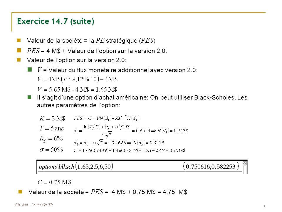 GIA 400 – Cours 12: TP Exercice 14.7 (suite) Valeur de la société = la PE stratégique ( PES ) PES = 4 M$ + Valeur de loption sur la version 2.0. Valeu