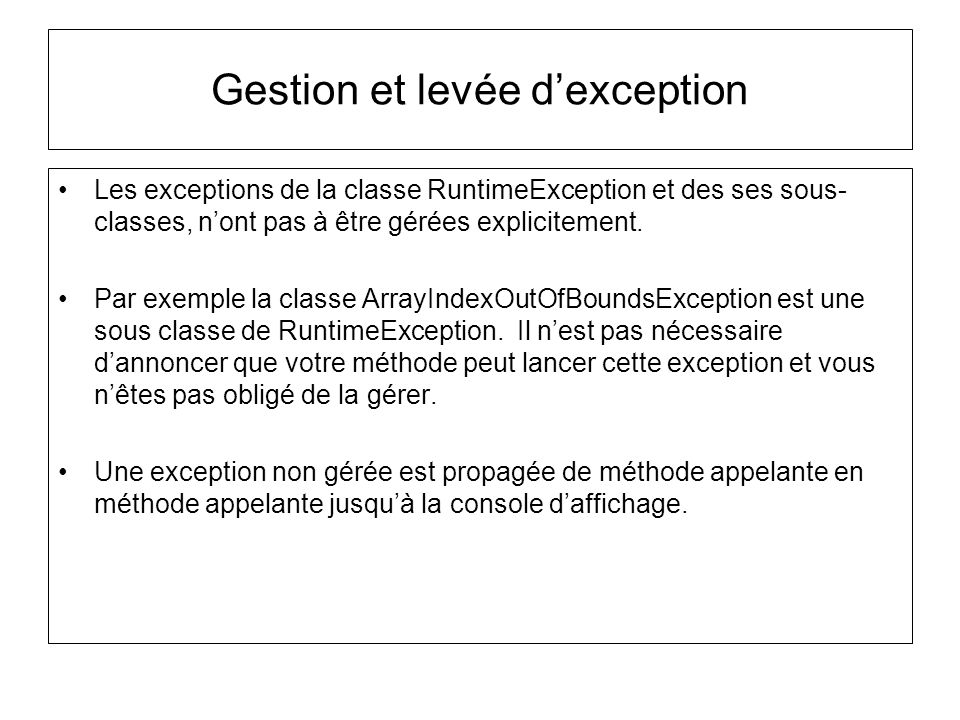 Gestion et levée dexception Les exceptions de la classe RuntimeException et des ses sous- classes, nont pas à être gérées explicitement. Par exemple l