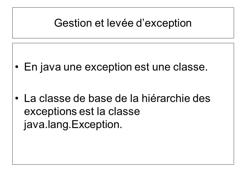 Gestion et levée dexception En java une exception est une classe. La classe de base de la hiérarchie des exceptions est la classe java.lang.Exception.