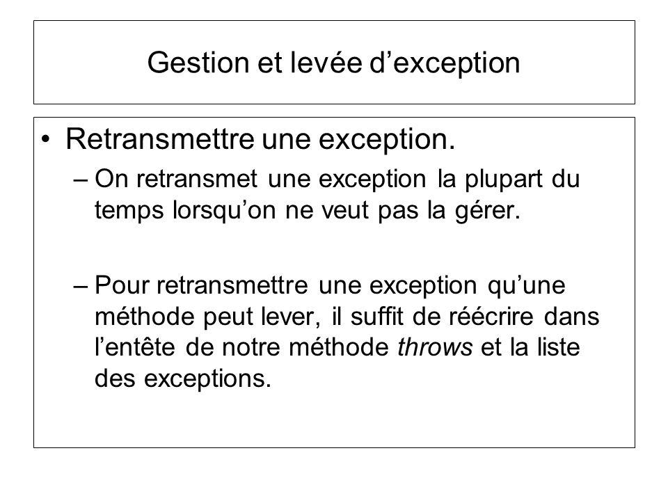 Gestion et levée dexception Retransmettre une exception. –On retransmet une exception la plupart du temps lorsquon ne veut pas la gérer. –Pour retrans