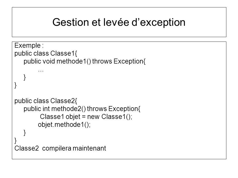 Gestion et levée dexception Exemple : public class Classe1{ public void methode1() throws Exception{... } } public class Classe2{ public int methode2(