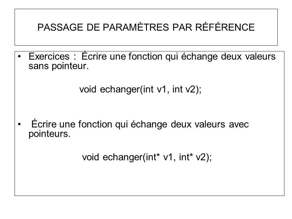 PASSAGE DE PARAMÈTRES PAR RÉFÉRENCE Exercices : Écrire une fonction qui échange deux valeurs sans pointeur. void echanger(int v1, int v2); Écrire une