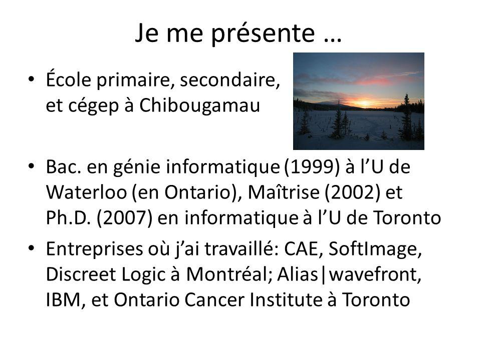 Je me présente … École primaire, secondaire, et cégep à Chibougamau Bac. en génie informatique (1999) à lU de Waterloo (en Ontario), Maîtrise (2002) e