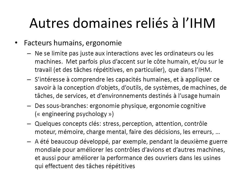 Autres domaines reliés à lIHM Facteurs humains, ergonomie – Ne se limite pas juste aux interactions avec les ordinateurs ou les machines. Met parfois