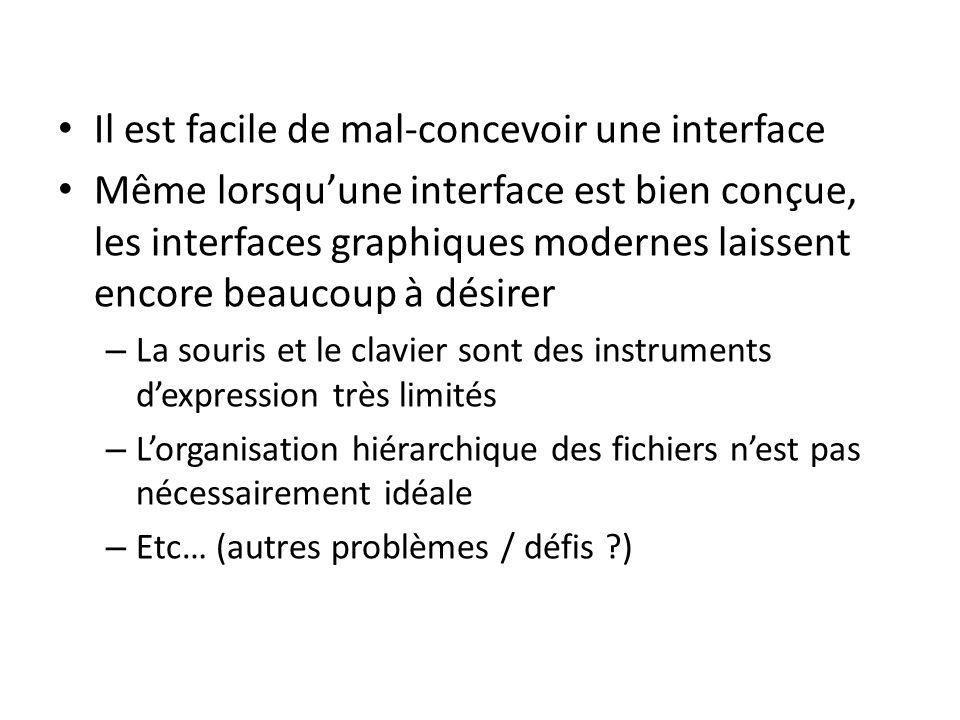 Il est facile de mal-concevoir une interface Même lorsquune interface est bien conçue, les interfaces graphiques modernes laissent encore beaucoup à désirer – La souris et le clavier sont des instruments dexpression très limités – Lorganisation hiérarchique des fichiers nest pas nécessairement idéale – Etc… (autres problèmes / défis )