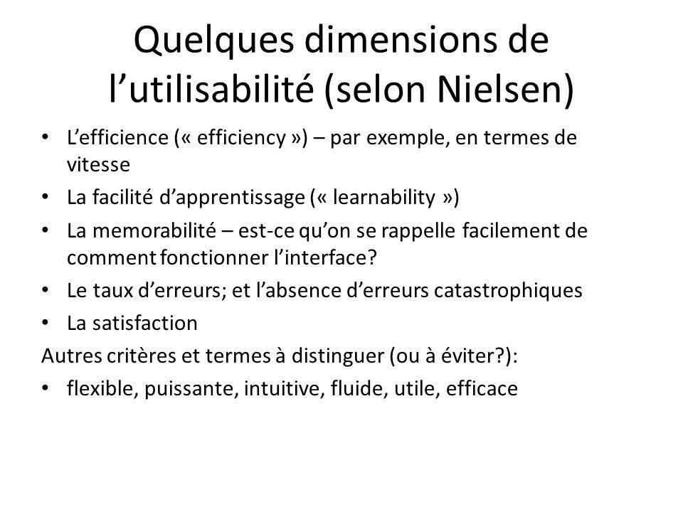 Quelques dimensions de lutilisabilité (selon Nielsen) Lefficience (« efficiency ») – par exemple, en termes de vitesse La facilité dapprentissage (« learnability ») La memorabilité – est-ce quon se rappelle facilement de comment fonctionner linterface.
