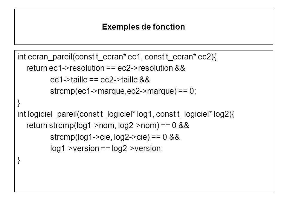 Exemples de fonction int ecran_pareil(const t_ecran* ec1, const t_ecran* ec2){ return ec1->resolution == ec2->resolution && ec1->taille == ec2->taille && strcmp(ec1->marque,ec2->marque) == 0; } int logiciel_pareil(const t_logiciel* log1, const t_logiciel* log2){ return strcmp(log1->nom, log2->nom) == 0 && strcmp(log1->cie, log2->cie) == 0 && log1->version == log2->version; }