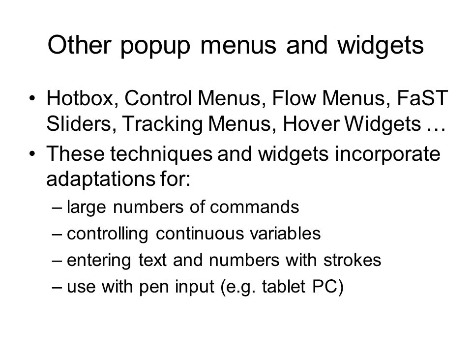 Other popup menus and widgets Hotbox, Control Menus, Flow Menus, FaST Sliders, Tracking Menus, Hover Widgets … These techniques and widgets incorporate adaptations for: –large numbers of commands –controlling continuous variables –entering text and numbers with strokes –use with pen input (e.g.