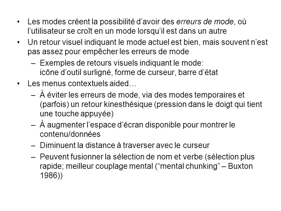 Les modes créent la possibilité davoir des erreurs de mode, où lutilisateur se croît en un mode lorsquil est dans un autre Un retour visuel indiquant le mode actuel est bien, mais souvent nest pas assez pour empêcher les erreurs de mode –Exemples de retours visuels indiquant le mode: icône doutil surligné, forme de curseur, barre détat Les menus contextuels aided… –À éviter les erreurs de mode, via des modes temporaires et (parfois) un retour kinesthésique (pression dans le doigt qui tient une touche appuyée) –À augmenter lespace décran disponible pour montrer le contenu/données –Diminuent la distance à traverser avec le curseur –Peuvent fusionner la sélection de nom et verbe (sélection plus rapide; meilleur couplage mental (mental chunking – Buxton 1986))