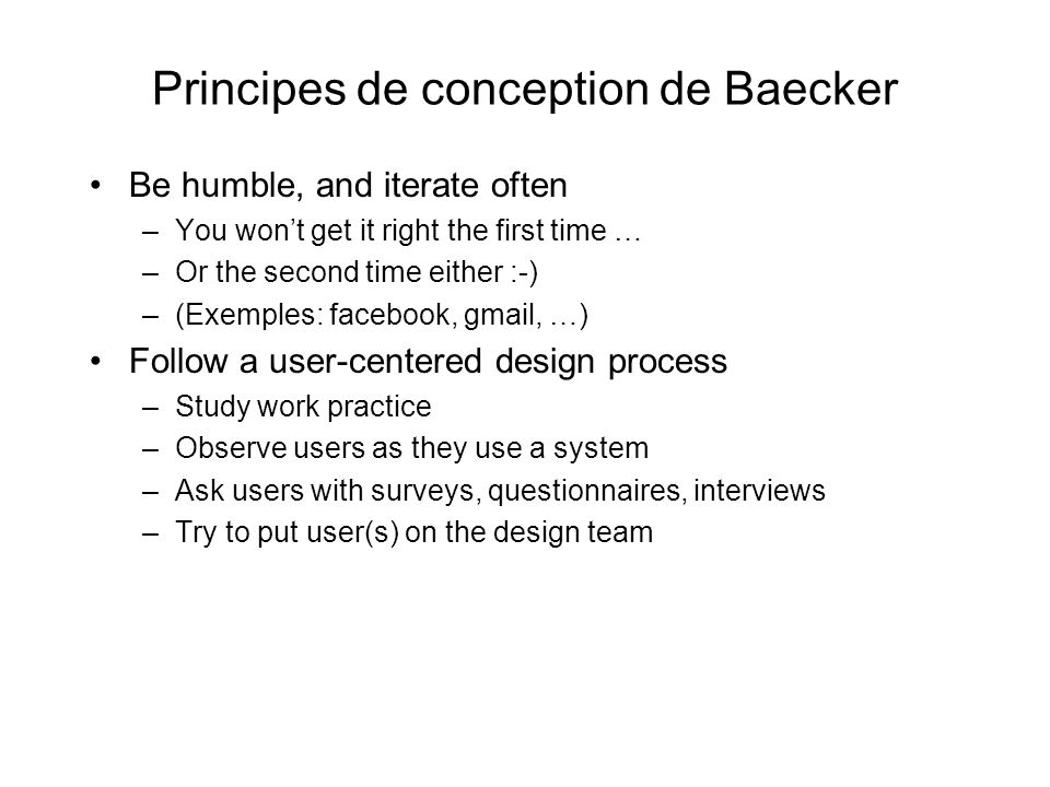 Principes de conception de Baecker Be humble, and iterate often –You wont get it right the first time … –Or the second time either :-) –(Exemples: facebook, gmail, …) Follow a user-centered design process –Study work practice –Observe users as they use a system –Ask users with surveys, questionnaires, interviews –Try to put user(s) on the design team