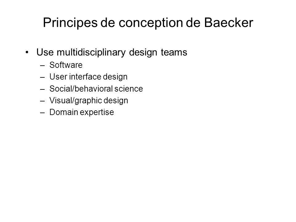 Principes de conception de Baecker Use multidisciplinary design teams –Software –User interface design –Social/behavioral science –Visual/graphic design –Domain expertise