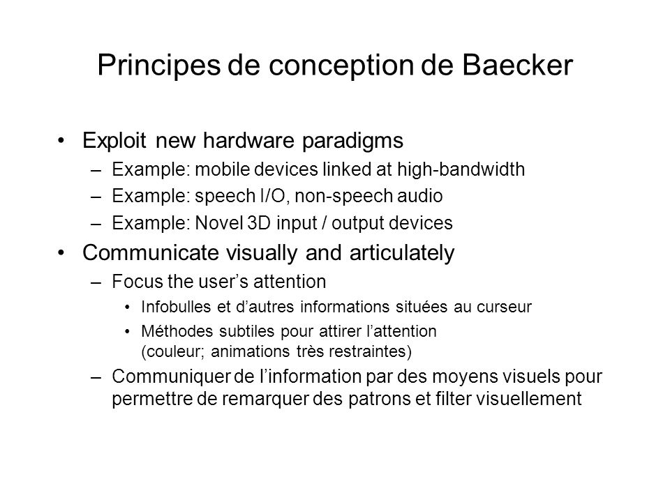 Principes de conception de Baecker Exploit new hardware paradigms –Example: mobile devices linked at high-bandwidth –Example: speech I/O, non-speech audio –Example: Novel 3D input / output devices Communicate visually and articulately –Focus the users attention Infobulles et dautres informations situées au curseur Méthodes subtiles pour attirer lattention (couleur; animations très restraintes) –Communiquer de linformation par des moyens visuels pour permettre de remarquer des patrons et filter visuellement