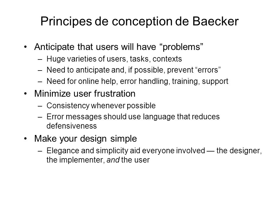 Principes de conception de Baecker Anticipate that users will have problems –Huge varieties of users, tasks, contexts –Need to anticipate and, if possible, prevent errors –Need for online help, error handling, training, support Minimize user frustration –Consistency whenever possible –Error messages should use language that reduces defensiveness Make your design simple –Elegance and simplicity aid everyone involved the designer, the implementer, and the user