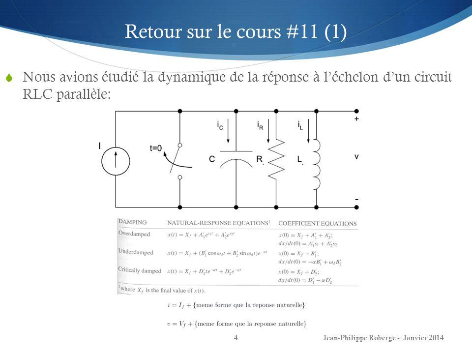Jean-Philippe Roberge - Janvier 20145 Retour sur le cours #11 (2) Nous avions ensuite étudié la réponse naturelle dun circuit RLC série: En résumé, la forme des équations est la même que dans le cas des circuits RLC parallèle: Sauf que: