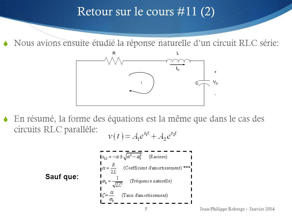 Jean-Philippe Roberge - Janvier 20145 Retour sur le cours #11 (2) Nous avions ensuite étudié la réponse naturelle dun circuit RLC série: En résumé, la