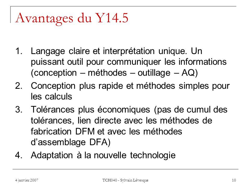 4 janvier 2007 TCH040 - Sylvain Lévesque 10 Avantages du Y14.5 1.Langage claire et interprétation unique. Un puissant outil pour communiquer les infor