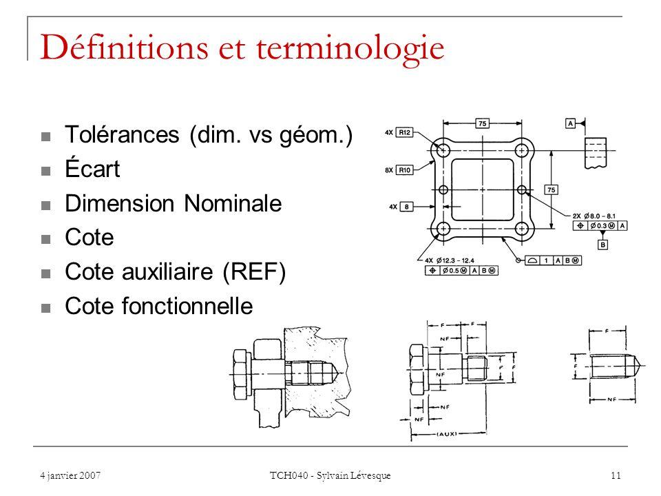 4 janvier 2007 TCH040 - Sylvain Lévesque 11 Définitions et terminologie Tolérances (dim. vs géom.) Écart Dimension Nominale Cote Cote auxiliaire (REF)