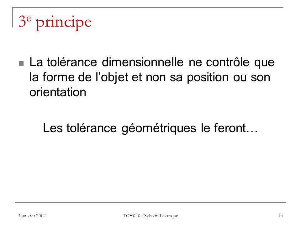 4 janvier 2007 TCH040 - Sylvain Lévesque 14 3 e principe La tolérance dimensionnelle ne contrôle que la forme de lobjet et non sa position ou son orientation Les tolérance géométriques le feront…