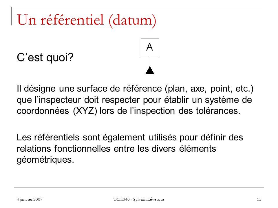 4 janvier 2007 TCH040 - Sylvain Lévesque 15 Un référentiel (datum) Cest quoi? Il désigne une surface de référence (plan, axe, point, etc.) que linspec