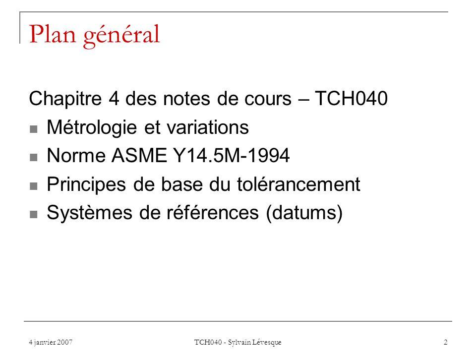 4 janvier 2007 TCH040 - Sylvain Lévesque 2 Plan général Chapitre 4 des notes de cours – TCH040 Métrologie et variations Norme ASME Y14.5M-1994 Principes de base du tolérancement Systèmes de références (datums)