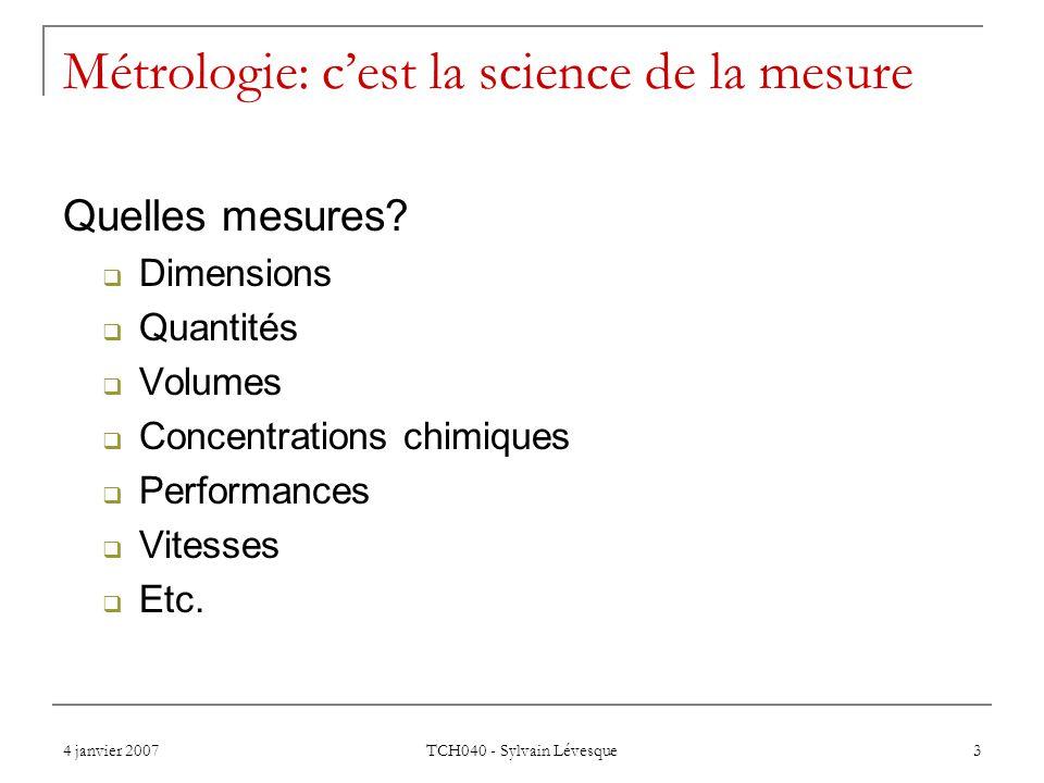 4 janvier 2007 TCH040 - Sylvain Lévesque 3 Métrologie: cest la science de la mesure Quelles mesures? Dimensions Quantités Volumes Concentrations chimi