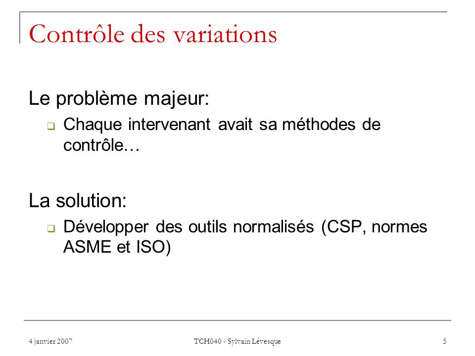 4 janvier 2007 TCH040 - Sylvain Lévesque 5 Contrôle des variations Le problème majeur: Chaque intervenant avait sa méthodes de contrôle… La solution: Développer des outils normalisés (CSP, normes ASME et ISO)
