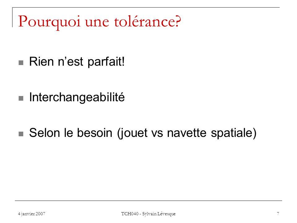 4 janvier 2007 TCH040 - Sylvain Lévesque 7 Pourquoi une tolérance? Rien nest parfait! Interchangeabilité Selon le besoin (jouet vs navette spatiale)