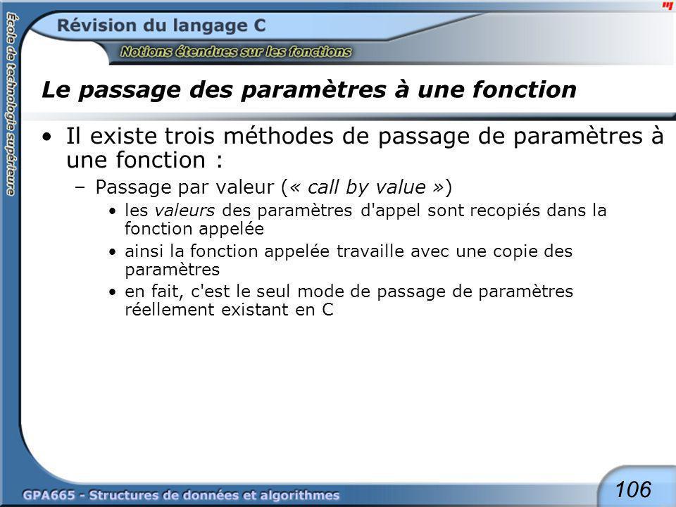 106 Le passage des paramètres à une fonction Il existe trois méthodes de passage de paramètres à une fonction : –Passage par valeur (« call by value »