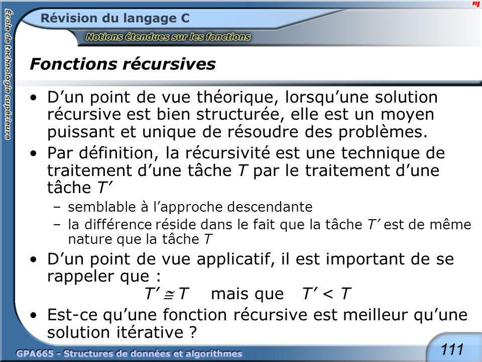 111 Fonctions récursives Dun point de vue théorique, lorsquune solution récursive est bien structurée, elle est un moyen puissant et unique de résoudr