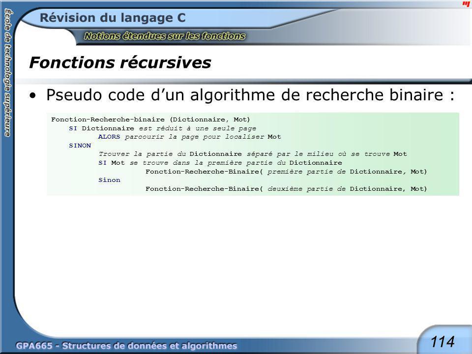 114 Fonctions récursives Pseudo code dun algorithme de recherche binaire : Fonction-Recherche-binaire (Dictionnaire, Mot) SI Dictionnaire est réduit à
