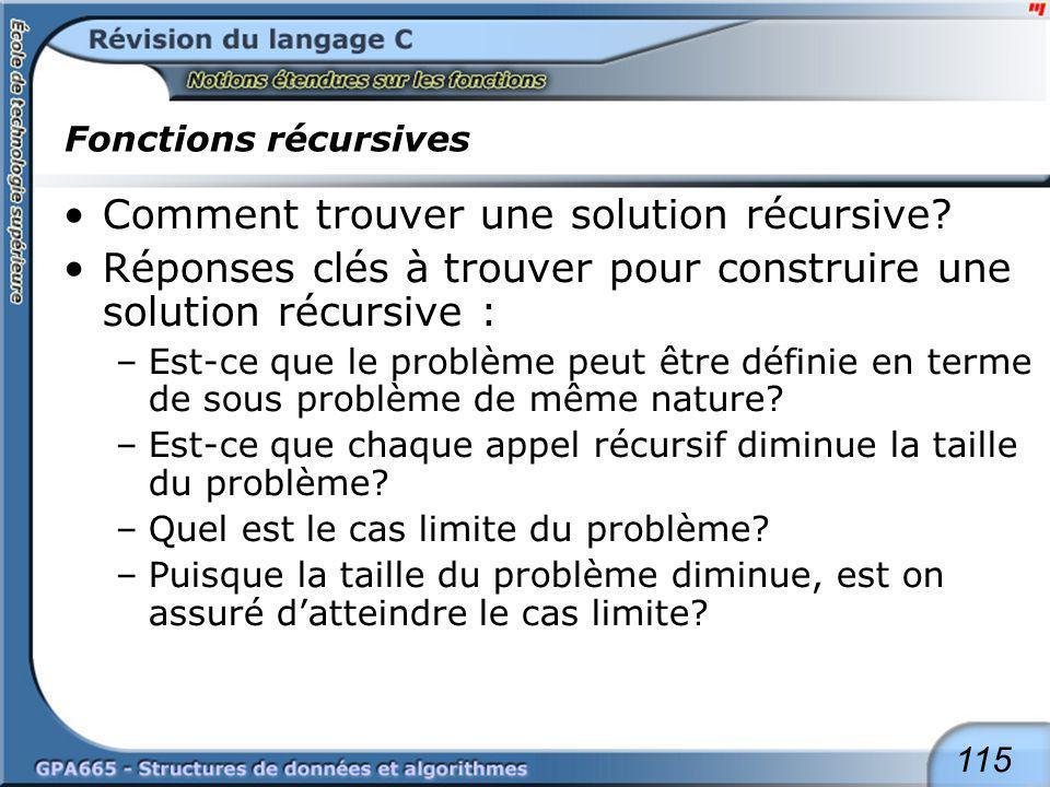 115 Fonctions récursives Comment trouver une solution récursive? Réponses clés à trouver pour construire une solution récursive : –Est-ce que le probl