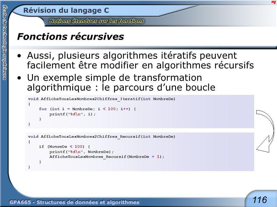116 Fonctions récursives Aussi, plusieurs algorithmes itératifs peuvent facilement être modifier en algorithmes récursifs Un exemple simple de transfo