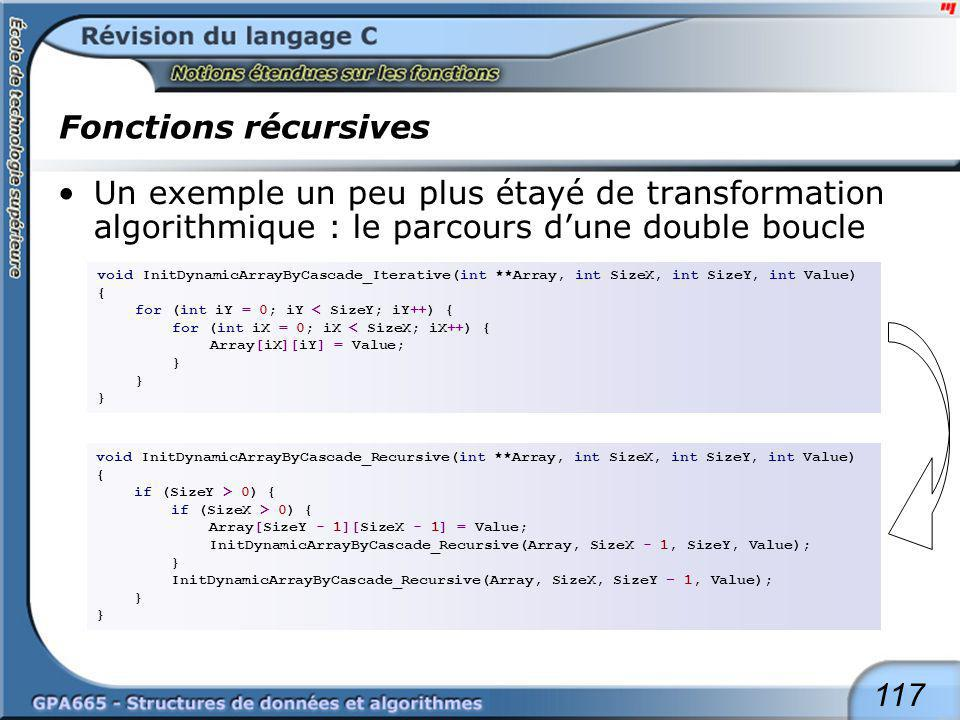 117 Fonctions récursives Un exemple un peu plus étayé de transformation algorithmique : le parcours dune double boucle void InitDynamicArrayByCascade_Iterative(int **Array, int SizeX, int SizeY, int Value) { for (int iY = 0; iY < SizeY; iY++) { for (int iX = 0; iX < SizeX; iX++) { Array[iX][iY] = Value; } void InitDynamicArrayByCascade_Recursive(int **Array, int SizeX, int SizeY, int Value) { if (SizeY > 0) { if (SizeX > 0) { Array[SizeY - 1][SizeX - 1] = Value; InitDynamicArrayByCascade_Recursive(Array, SizeX - 1, SizeY, Value); } InitDynamicArrayByCascade_Recursive(Array, SizeX, SizeY – 1, Value); }