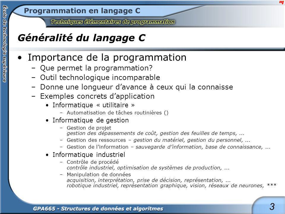 3 Généralité du langage C Importance de la programmation –Que permet la programmation? –Outil technologique incomparable –Donne une longueur davance à