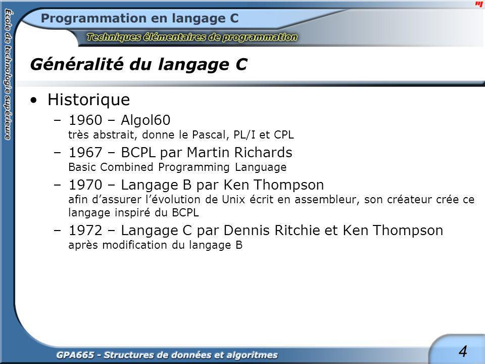 4 Généralité du langage C Historique –1960 – Algol60 très abstrait, donne le Pascal, PL/I et CPL –1967 – BCPL par Martin Richards Basic Combined Progr