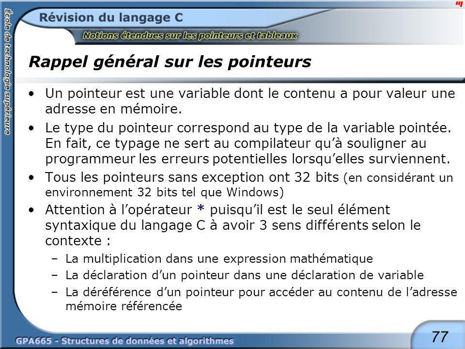 77 Rappel général sur les pointeurs Un pointeur est une variable dont le contenu a pour valeur une adresse en mémoire. Le type du pointeur correspond