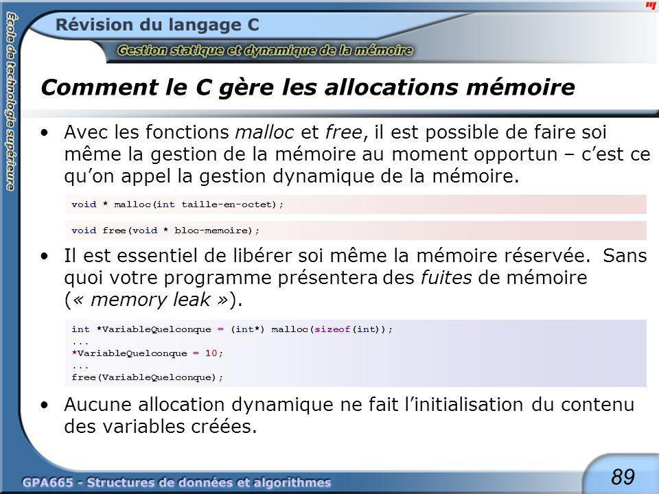 89 Comment le C gère les allocations mémoire Avec les fonctions malloc et free, il est possible de faire soi même la gestion de la mémoire au moment o