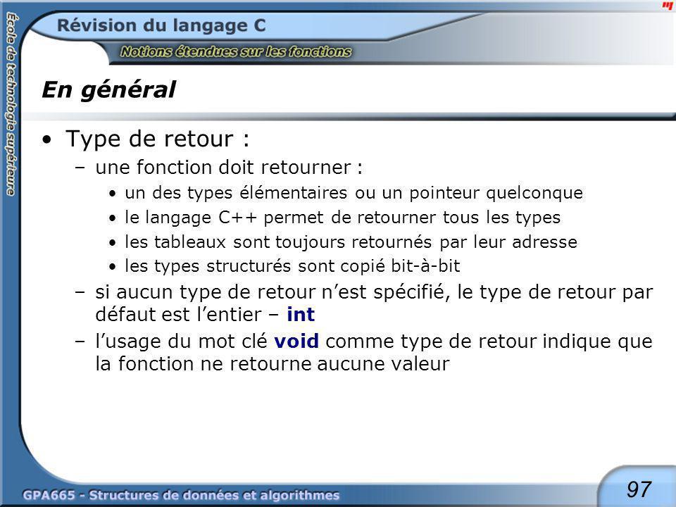 97 En général Type de retour : –une fonction doit retourner : un des types élémentaires ou un pointeur quelconque le langage C++ permet de retourner t