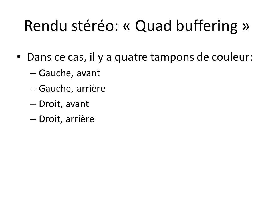 Rendu stéréo: « Quad buffering » Dans ce cas, il y a quatre tampons de couleur: – Gauche, avant – Gauche, arrière – Droit, avant – Droit, arrière